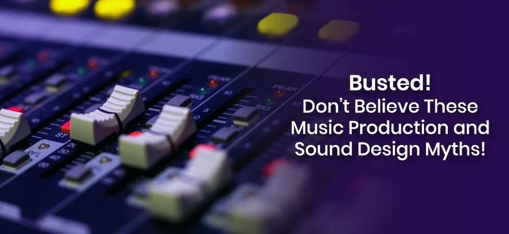 Busted! Don't Believe These Music Production And Sound Design Myths!