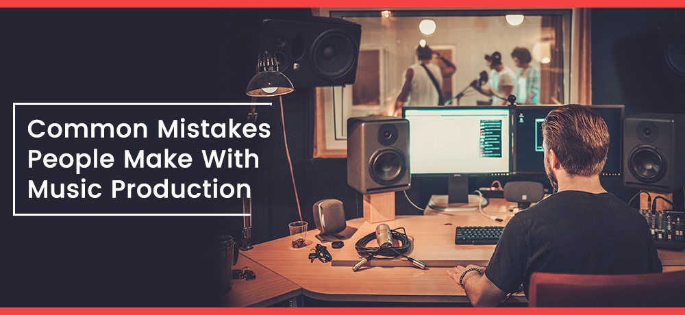 Common Mistakes People Make With Music Production